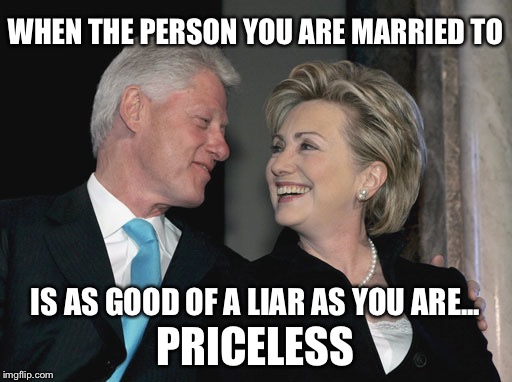 For everything else, there's MasterCard | WHEN THE PERSON YOU ARE MARRIED TO PRICELESS IS AS GOOD OF A LIAR AS YOU ARE... | image tagged in bill and hillary clinton,hillary,election 2016,memes,funny | made w/ Imgflip meme maker