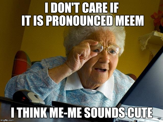 An old gal said this to me the other day... | I DON'T CARE IF IT IS PRONOUNCED MEEM I THINK ME-ME SOUNDS CUTE | image tagged in memes,grandma finds the internet | made w/ Imgflip meme maker