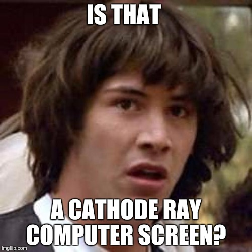 Conspiracy Keanu Meme | IS THAT A CATHODE RAY COMPUTER SCREEN? | image tagged in memes,conspiracy keanu | made w/ Imgflip meme maker