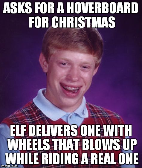 Bad Luck Brian Meme | ASKS FOR A HOVERBOARD FOR CHRISTMAS ELF DELIVERS ONE WITH WHEELS THAT BLOWS UP WHILE RIDING A REAL ONE | image tagged in memes,bad luck brian | made w/ Imgflip meme maker