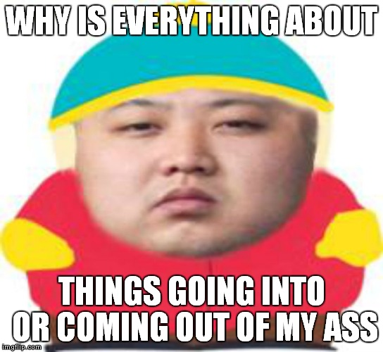 WHY IS EVERYTHING ABOUT THINGS GOING INTO OR COMING OUT OF MY ASS | made w/ Imgflip meme maker