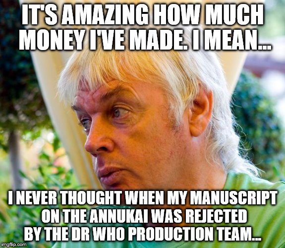 David Icke | IT'S AMAZING HOW MUCH MONEY I'VE MADE. I MEAN... I NEVER THOUGHT WHEN MY MANUSCRIPT ON THE ANNUKAI WAS REJECTED BY THE DR WHO PRODUCTION TEA | image tagged in david icke | made w/ Imgflip meme maker
