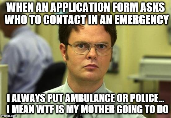 Emergency contact | WHEN AN APPLICATION FORM ASKS WHO TO CONTACT IN AN EMERGENCY I ALWAYS PUT AMBULANCE OR POLICE...  I MEAN WTF IS MY MOTHER GOING TO DO | image tagged in memes,dwight schrute | made w/ Imgflip meme maker