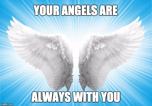 Angels | YOUR ANGELS ARE ALWAYS WITH YOU | image tagged in angels | made w/ Imgflip meme maker