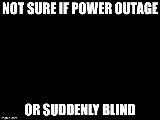 NOT SURE IF POWER OUTAGE OR SUDDENLY BLIND | made w/ Imgflip meme maker