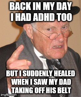 Bring the belt back | BACK IN MY DAY I HAD ADHD TOO BUT I SUDDENLY HEALED WHEN I SAW MY DAD TAKING OFF HIS BELT | image tagged in memes,back in my day | made w/ Imgflip meme maker