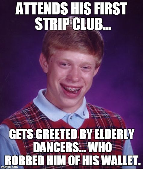 Bad Luck Brian Meme |  ATTENDS HIS FIRST STRIP CLUB... GETS GREETED BY ELDERLY DANCERS... WHO ROBBED HIM OF HIS WALLET. | image tagged in memes,bad luck brian | made w/ Imgflip meme maker
