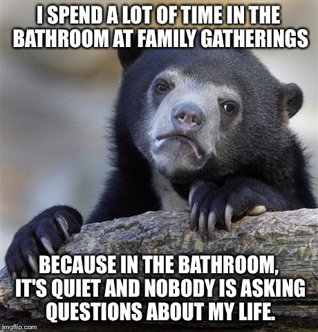 Confession Bear Meme | I SPEND A LOT OF TIME IN THE BATHROOM AT FAMILY GATHERINGS BECAUSE IN THE BATHROOM, IT'S QUIET AND NOBODY IS ASKING QUESTIONS ABOUT MY LIFE. | image tagged in memes,confession bear,AdviceAnimals | made w/ Imgflip meme maker