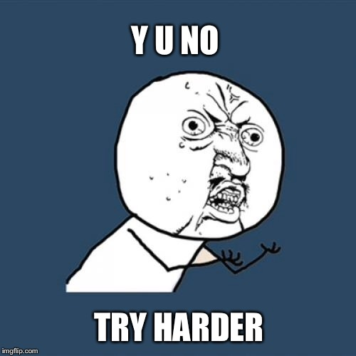 Y U No Meme | Y U NO TRY HARDER | image tagged in memes,y u no | made w/ Imgflip meme maker