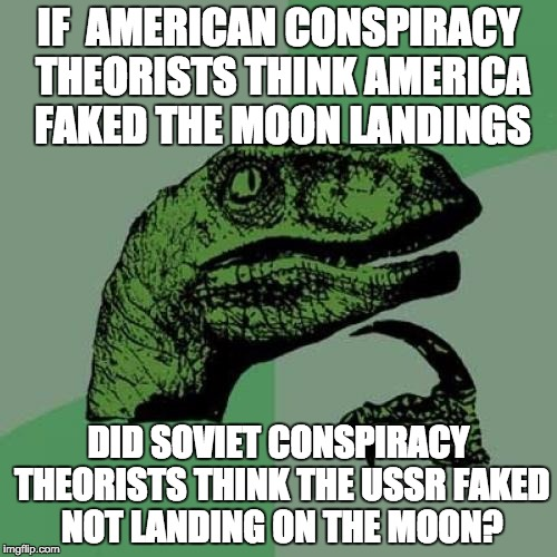 Everything is backwards in Soviet Russia, нет? | IF  AMERICAN CONSPIRACY THEORISTS THINK AMERICA FAKED THE MOON LANDINGS DID SOVIET CONSPIRACY THEORISTS THINK THE USSR FAKED NOT LANDING ON  | image tagged in memes,philosoraptor | made w/ Imgflip meme maker