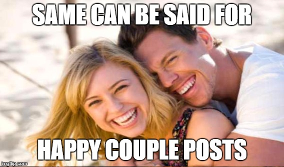 SAME CAN BE SAID FOR HAPPY COUPLE POSTS | made w/ Imgflip meme maker
