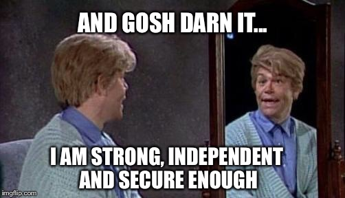 AND GOSH DARN IT... I AM STRONG, INDEPENDENT AND SECURE ENOUGH | made w/ Imgflip meme maker