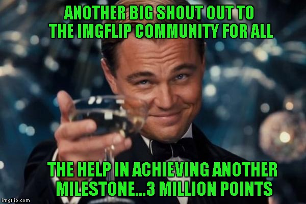 Once again thank you all, for all the LOVE and all the HATE...for without the hate, the love wouldn't feel so GOOD!!! | ANOTHER BIG SHOUT OUT TO THE IMGFLIP COMMUNITY FOR ALL THE HELP IN ACHIEVING ANOTHER MILESTONE...3 MILLION POINTS | image tagged in memes,leonardo dicaprio cheers | made w/ Imgflip meme maker