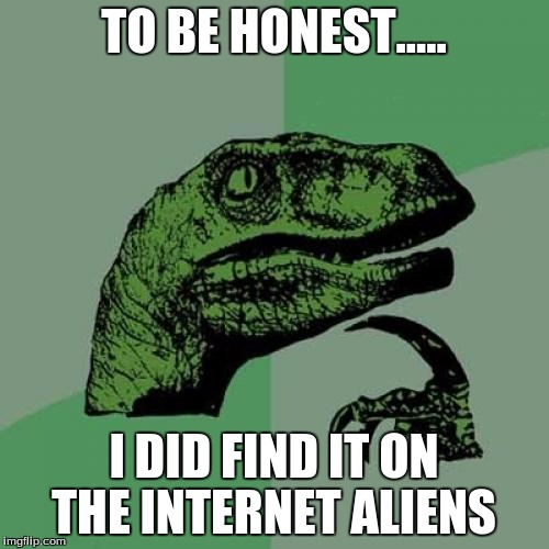 TO BE HONEST..... I DID FIND IT ON THE INTERNET ALIENS | image tagged in memes,philosoraptor | made w/ Imgflip meme maker