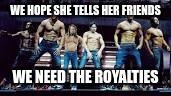 WE HOPE SHE TELLS HER FRIENDS WE NEED THE ROYALTIES | made w/ Imgflip meme maker