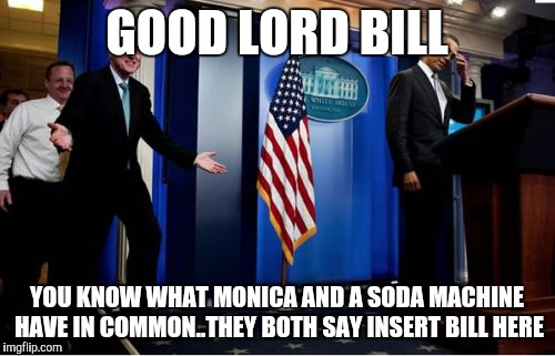 Bubba And Barack Meme | GOOD LORD BILL YOU KNOW WHAT MONICA AND A SODA MACHINE HAVE IN COMMON..THEY BOTH SAY INSERT BILL HERE | image tagged in memes,bubba and barack | made w/ Imgflip meme maker