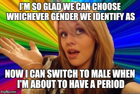 Dumb Blonde | I'M SO GLAD WE CAN CHOOSE WHICHEVER GENDER WE IDENTIFY AS NOW I CAN SWITCH TO MALE WHEN I'M ABOUT TO HAVE A PERIOD | image tagged in dumb blonde | made w/ Imgflip meme maker
