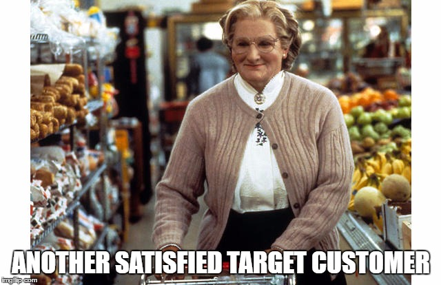 ANOTHER SATISFIED TARGET CUSTOMER | image tagged in mrs doubtfire | made w/ Imgflip meme maker