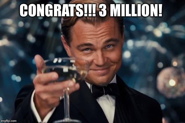 Leonardo Dicaprio Cheers Meme | CONGRATS!!! 3 MILLION! | image tagged in memes,leonardo dicaprio cheers | made w/ Imgflip meme maker