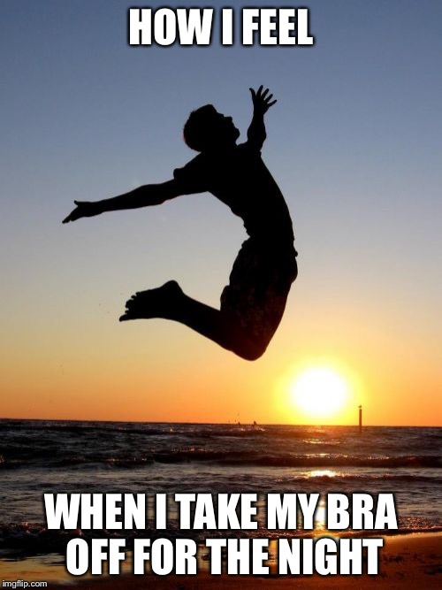 Overjoyed |  HOW I FEEL; WHEN I TAKE MY BRA OFF FOR THE NIGHT | image tagged in memes,overjoyed | made w/ Imgflip meme maker