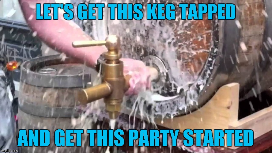 LET'S GET THIS KEG TAPPED AND GET THIS PARTY STARTED | made w/ Imgflip meme maker