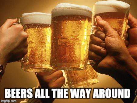 BEERS ALL THE WAY AROUND | made w/ Imgflip meme maker