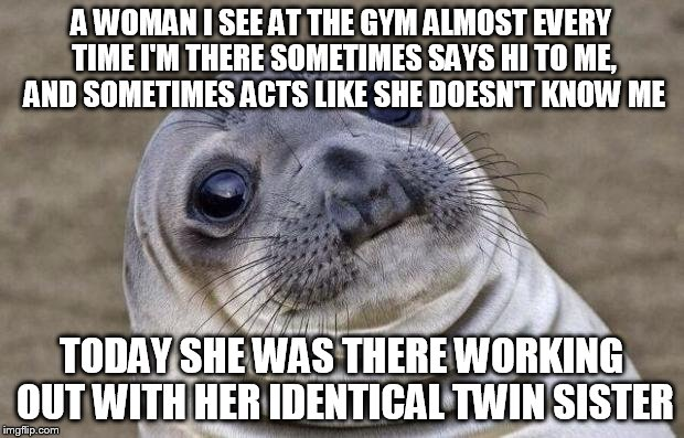 Awkward Moment Sealion Meme | A WOMAN I SEE AT THE GYM ALMOST EVERY TIME I'M THERE SOMETIMES SAYS HI TO ME, AND SOMETIMES ACTS LIKE SHE DOESN'T KNOW ME TODAY SHE WAS THER | image tagged in memes,awkward moment sealion,AdviceAnimals | made w/ Imgflip meme maker