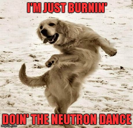 I'M JUST BURNIN' DOIN' THE NEUTRON DANCE | made w/ Imgflip meme maker