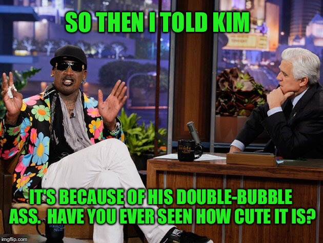 SO THEN I TOLD KIM IT'S BECAUSE OF HIS DOUBLE-BUBBLE ASS.  HAVE YOU EVER SEEN HOW CUTE IT IS? | made w/ Imgflip meme maker