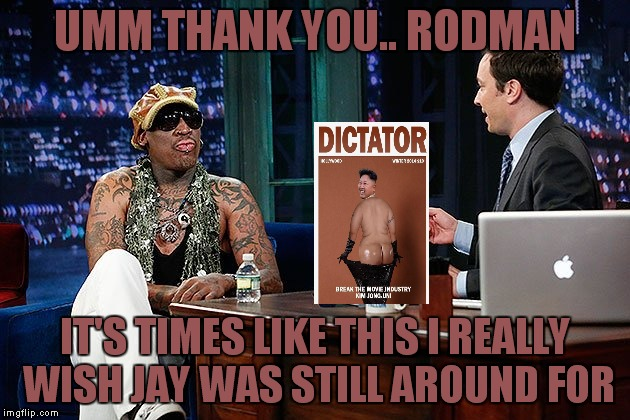 UMM THANK YOU.. RODMAN IT'S TIMES LIKE THIS I REALLY WISH JAY WAS STILL AROUND FOR | made w/ Imgflip meme maker