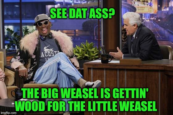 SEE DAT ASS? THE BIG WEASEL IS GETTIN' WOOD FOR THE LITTLE WEASEL | made w/ Imgflip meme maker