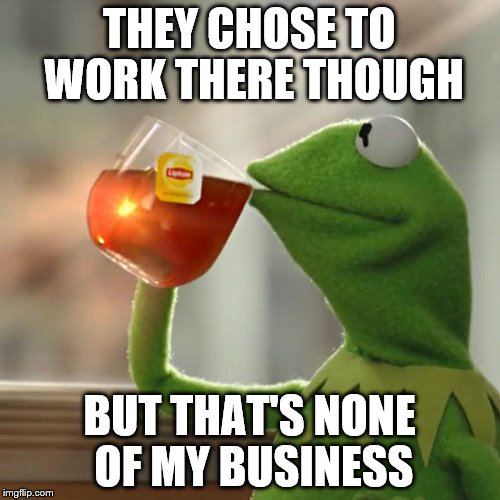 But Thats None Of My Business Meme | THEY CHOSE TO WORK THERE THOUGH BUT THAT'S NONE OF MY BUSINESS | image tagged in memes,but thats none of my business,kermit the frog | made w/ Imgflip meme maker