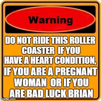 roller coaster warning sign. | DO NOT RIDE THIS ROLLER COASTER  IF YOU HAVE A HEART CONDITION, IF YOU ARE A PREGNANT WOMAN  OR IF YOU ARE BAD LUCK BRIAN | image tagged in memes,warning sign,bad luck brian,roller coaster | made w/ Imgflip meme maker