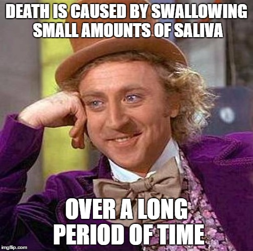 Creepy Condescending Wonka Meme | DEATH IS CAUSED BY SWALLOWING SMALL AMOUNTS OF SALIVA OVER A LONG PERIOD OF TIME | image tagged in memes,creepy condescending wonka | made w/ Imgflip meme maker