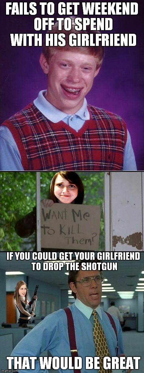 Not enough space in that office.. | FAILS TO GET WEEKEND OFF TO SPEND WITH HIS GIRLFRIEND THAT WOULD BE GREAT IF YOU COULD GET YOUR GIRLFRIEND TO DROP THE SHOTGUN | image tagged in bad luck brian,overly attached girlfriend,bill lumbergh,funny | made w/ Imgflip meme maker