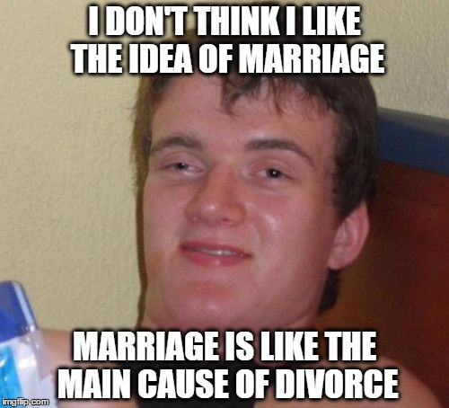 10 Guy Meme | I DON'T THINK I LIKE THE IDEA OF MARRIAGE MARRIAGE IS LIKE THE MAIN CAUSE OF DIVORCE | image tagged in memes,10 guy | made w/ Imgflip meme maker