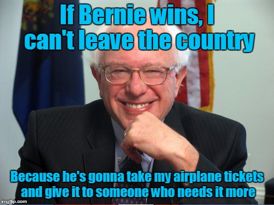 If Bernie wins, I can't leave the country Because he's gonna take my airplane tickets and give it to someone who needs it more | made w/ Imgflip meme maker