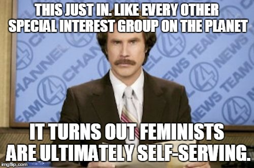 THIS JUST IN. LIKE EVERY OTHER SPECIAL INTEREST GROUP ON THE PLANET IT TURNS OUT FEMINISTS ARE ULTIMATELY SELF-SERVING. | made w/ Imgflip meme maker