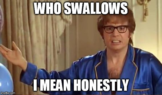 WHO SWALLOWS I MEAN HONESTLY | made w/ Imgflip meme maker