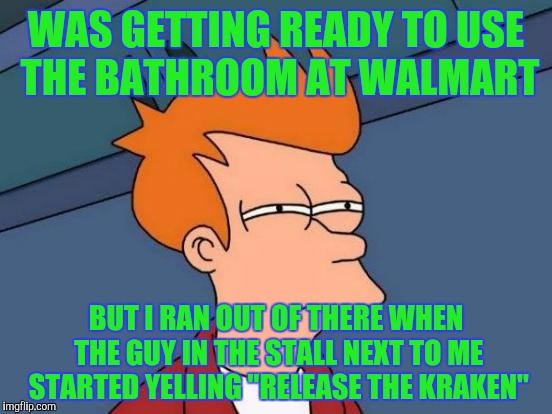 "Futurama Fry Meme | WAS GETTING READY TO USE THE BATHROOM AT WALMART BUT I RAN OUT OF THERE WHEN THE GUY IN THE STALL NEXT TO ME STARTED YELLING ""RELEASE THE KR 