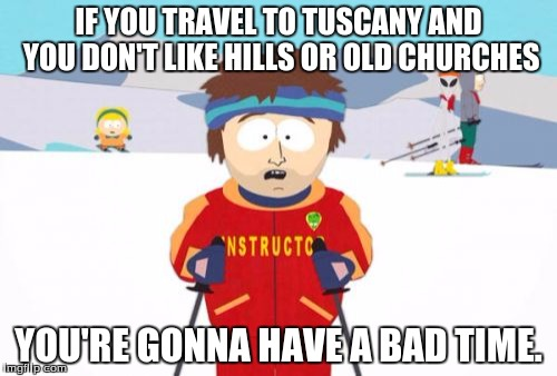 Beware of Tuscany |  IF YOU TRAVEL TO TUSCANY AND YOU DON'T LIKE HILLS OR OLD CHURCHES; YOU'RE GONNA HAVE A BAD TIME. | image tagged in memes,super cool ski instructor,tuscany,travel,old churches | made w/ Imgflip meme maker