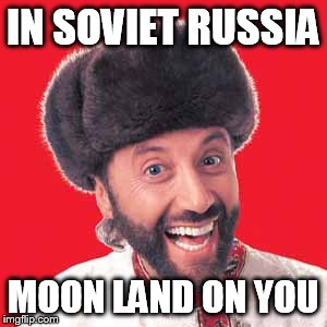 IN SOVIET RUSSIA MOON LAND ON YOU | made w/ Imgflip meme maker
