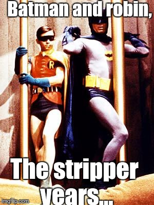 Batman Pole | Batman and robin, The stripper years... | image tagged in batman pole | made w/ Imgflip meme maker