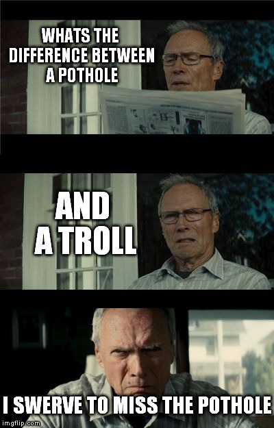 Bad Eastwood Pun | WHATS THE DIFFERENCE BETWEEN A POTHOLE AND A TROLL I SWERVE TO MISS THE POTHOLE | image tagged in bad eastwood pun,troll,driving,cars,funny meme,joke | made w/ Imgflip meme maker