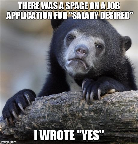 "Confession Bear Meme | THERE WAS A SPACE ON A JOB APPLICATION FOR ""SALARY DESIRED"" I WROTE ""YES"" 