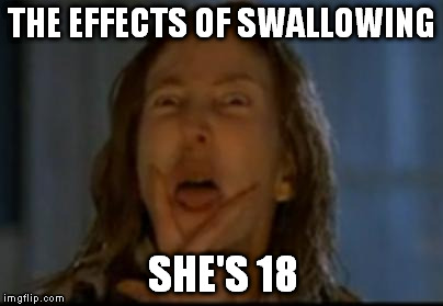 THE EFFECTS OF SWALLOWING SHE'S 18 | made w/ Imgflip meme maker