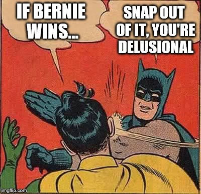 Batman Slapping Robin Meme | IF BERNIE WINS... SNAP OUT OF IT, YOU'RE DELUSIONAL | image tagged in memes,batman slapping robin | made w/ Imgflip meme maker