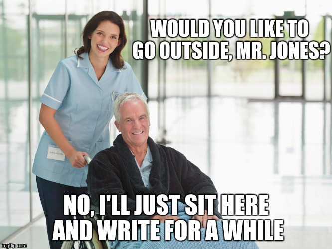 WOULD YOU LIKE TO GO OUTSIDE, MR. JONES? NO, I'LL JUST SIT HERE AND WRITE FOR A WHILE | made w/ Imgflip meme maker