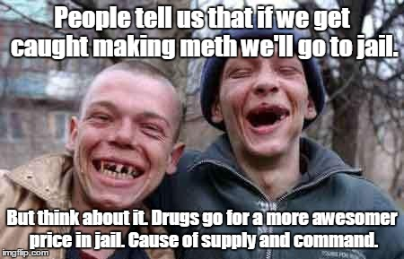 True business men people tell us that if we get caught making meth