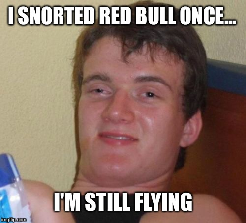 10 Guy Meme | I SNORTED RED BULL ONCE... I'M STILL FLYING | image tagged in memes,10 guy | made w/ Imgflip meme maker